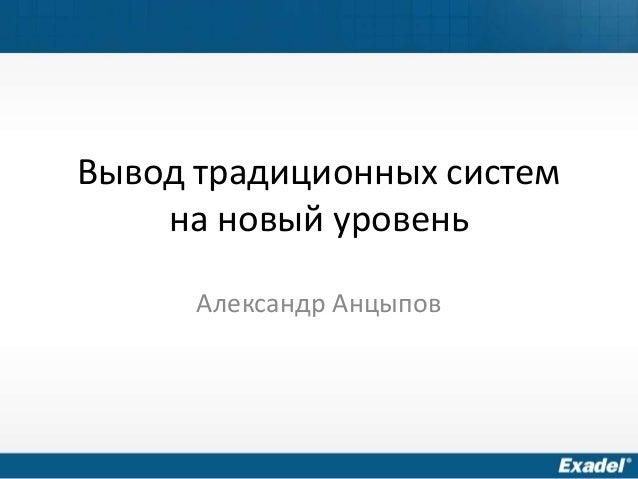 Вывод традиционных систем на новый уровень Александр Анцыпов