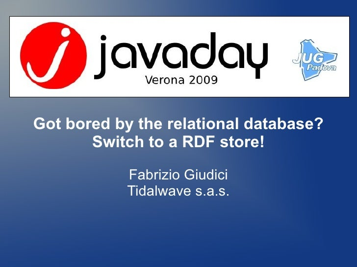Got bored by the relational database?        Switch to a RDF store!             Fabrizio Giudici            Tidalwave s.a....