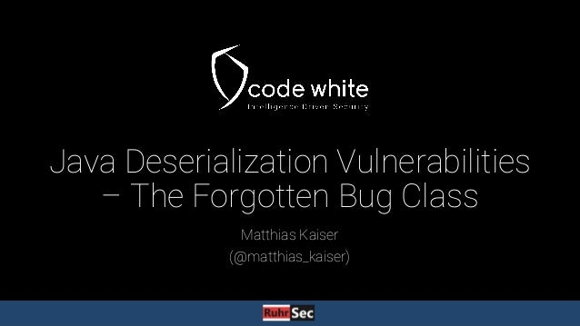 Java Deserialization Vulnerabilities – The Forgotten Bug Class Matthias Kaiser (@matthias_kaiser)