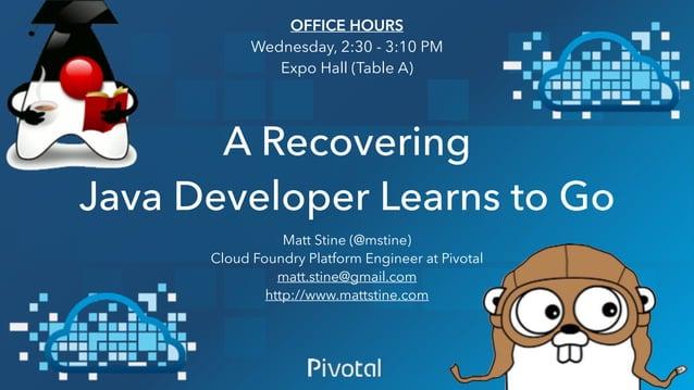A Recovering Java Developer Learns to Go Matt Stine (@mstine) Cloud Foundry Platform Engineer at Pivotal matt.stine@gmail....