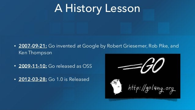 • 2007-09-21: Go invented at Google by Robert Griesemer, Rob Pike, and Ken Thompson • 2009-11-10: Go released as OSS • 201...