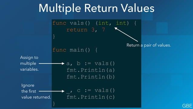 Multiple Return Values func vals() (int, int) { return 3, 7 } ! func main() { a, b := vals() fmt.Println(a) fmt.Println(b)...