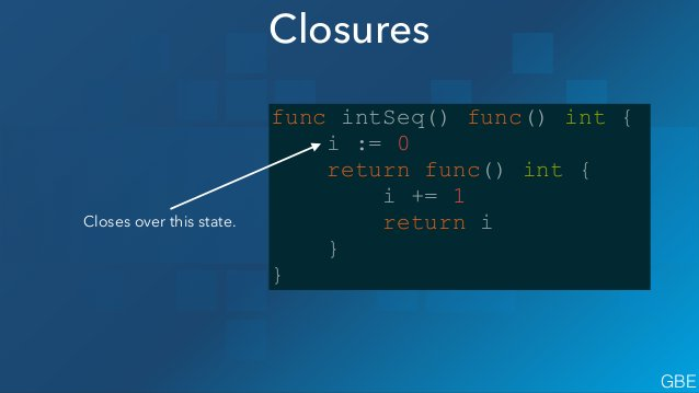 Closures func intSeq() func() int { i := 0 return func() int { i += 1 return i } } GBE Closes over this state.
