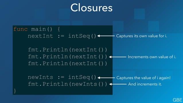 Closures func main() { nextInt := intSeq() ! fmt.Println(nextInt()) fmt.Println(nextInt()) fmt.Println(nextInt()) ! newInt...