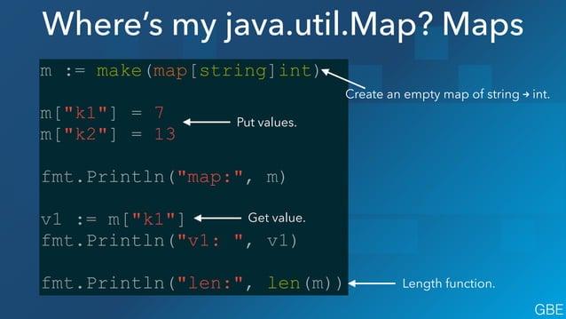 "Where's my java.util.Map? Maps m := make(map[string]int) ! m[""k1""] = 7 m[""k2""] = 13 ! fmt.Println(""map:"", m) ! v1 := m[""k1..."