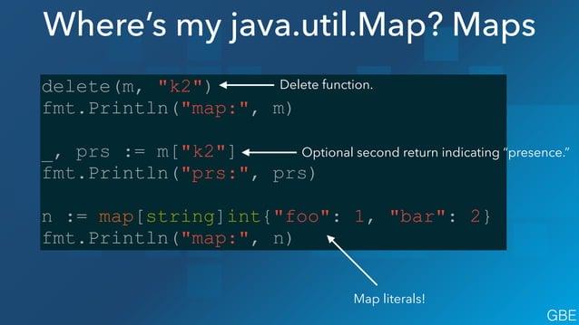"""Where's my java.util.Map? Maps delete(m, """"k2"""") fmt.Println(""""map:"""", m) ! _, prs := m[""""k2""""] fmt.Println(""""prs:"""", prs) ! n := ..."""