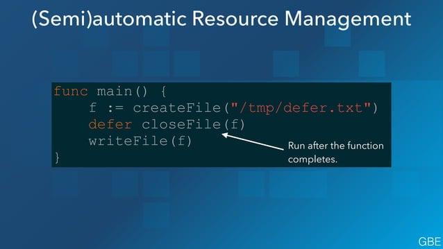 "(Semi)automatic Resource Management func main() { f := createFile(""/tmp/defer.txt"") defer closeFile(f) writeFile(f) } Run ..."
