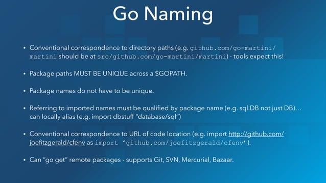 • Conventional correspondence to directory paths (e.g. github.com/go-martini/ martini should be at src/github.com/go-marti...