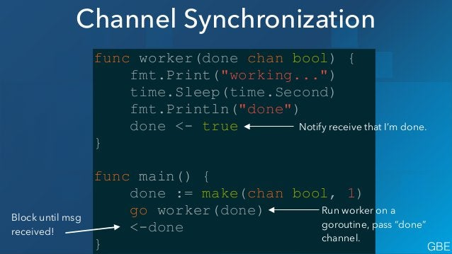 Closing Channels jobs := make(chan int, 5) done := make(chan bool) ! go func() { for { j, more := <-jobs if more { fmt.Pri...