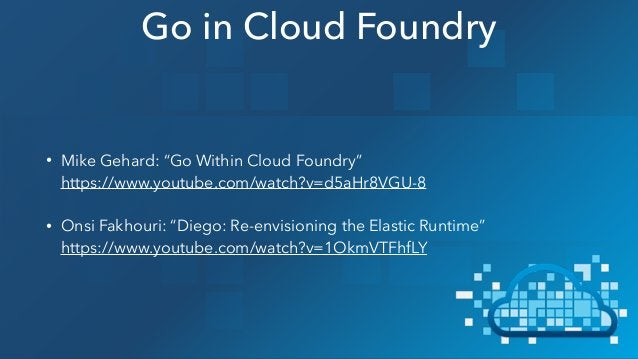 """• Mike Gehard: """"Go Within Cloud Foundry"""" https://www.youtube.com/watch?v=d5aHr8VGU-8 • Onsi Fakhouri: """"Diego: Re-envision..."""