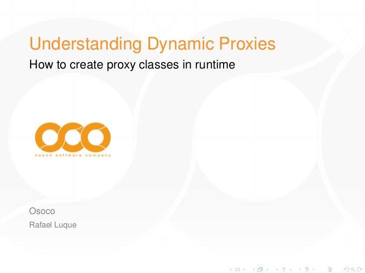 Understanding Dynamic ProxiesHow to create proxy classes in runtimeOsocoRafael Luque