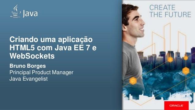 Criando uma aplicação HTML5 com Java EE 7 e WebSockets Bruno Borges Principal Product Manager Java Evangelist