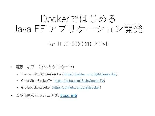 Dockerではじめる Java EE アプリケーション開発 for JJUG CCC 2017 Fall • 齋藤 耕平 (さいとう こうへい) • Twitter : @SightSeekerTw (https://twitter.com/...