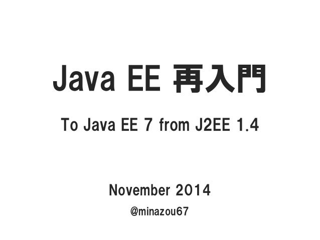 JavaEE 再入門  To Java EE 7 from J2EE 1.4  November 2014  @minazou67