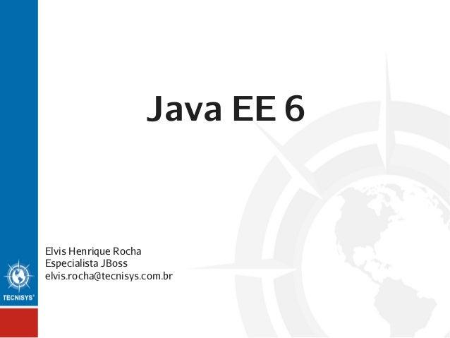 Java EE 6  Elvis Henrique Rocha Especialista JBoss elvis.rocha@tecnisys.com.br