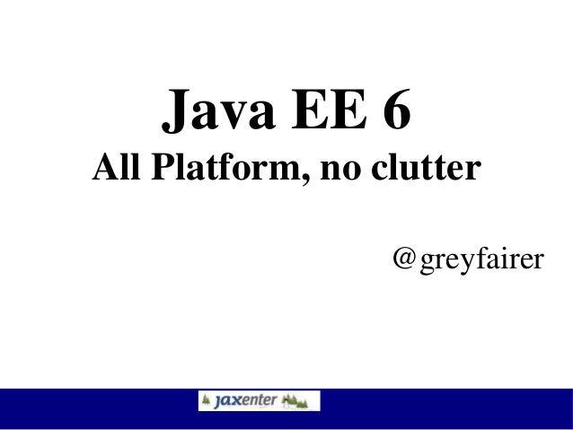 Java EE 6 All Platform, no clutter @greyfairer