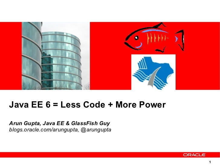 Java EE 6 = Less Code + More PowerArun Gupta, Java EE & GlassFish Guyblogs.oracle.com/arungupta, @arungupta               ...