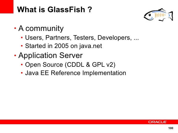 What is GlassFish ?  • A community   • Users, Partners, Testers, Developers, ...   • Started in 2005 on java.net • Applica...