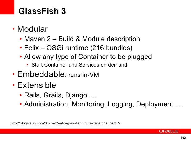 GlassFish 3   • Modular    • Maven 2 – Build & Module description    • Felix – OSGi runtime (216 bundles)    • Allow any t...