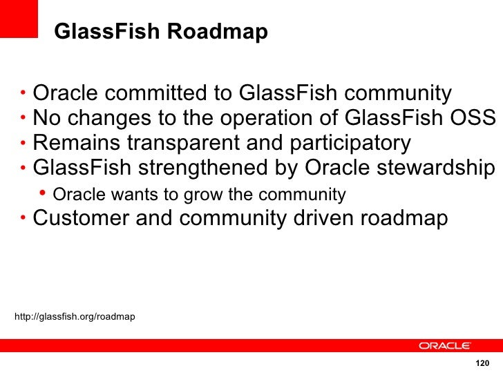 GlassFish Roadmap   • Oracle committed to GlassFish community  • No changes to the operation of GlassFish OSS  • Remains t...