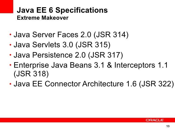 Java EE 6 Specifications   Extreme Makeover  • Java Server Faces 2.0 (JSR 314) • Java Servlets 3.0 (JSR 315) • Java Persis...