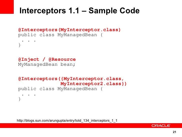 Interceptors 1.1 – Sample Code  @Interceptors(MyInterceptor.class) public class MyManagedBean {   . . . }  @Inject / @Reso...