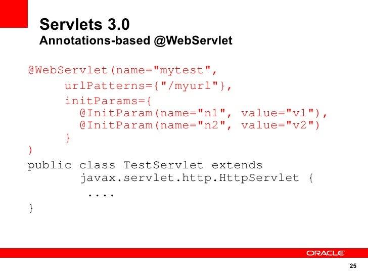"Servlets 3.0  Annotations-based @WebServlet  @WebServlet(name=""mytest"",      urlPatterns={""/myurl""},      initParams={    ..."