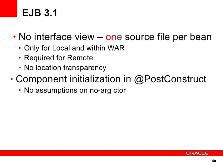 EJB 3.1  • No interface view – one source file per bean  • Only for Local and within WAR  • Required for Remote  • No loca...