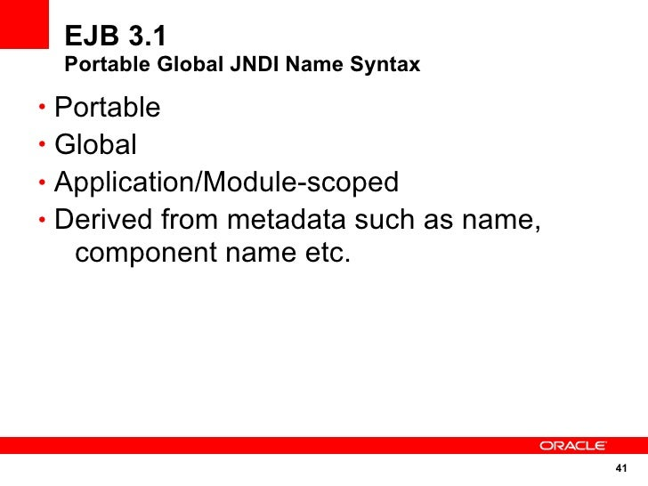 EJB 3.1   Portable Global JNDI Name Syntax  • Portable • Global • Application/Module-scoped • Derived from metadata such a...