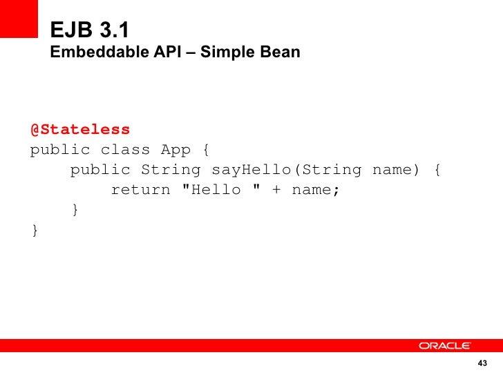 EJB 3.1  Embeddable API – Simple Bean    @Stateless public class App {     public String sayHello(String name) {         r...