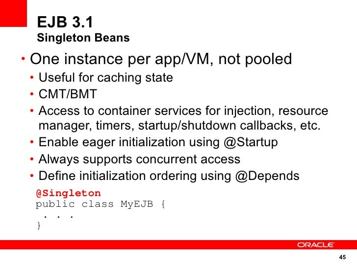 EJB 3.1   Singleton Beans • One instance per app/VM, not pooled   • Useful for caching state   • CMT/BMT   • Access to con...
