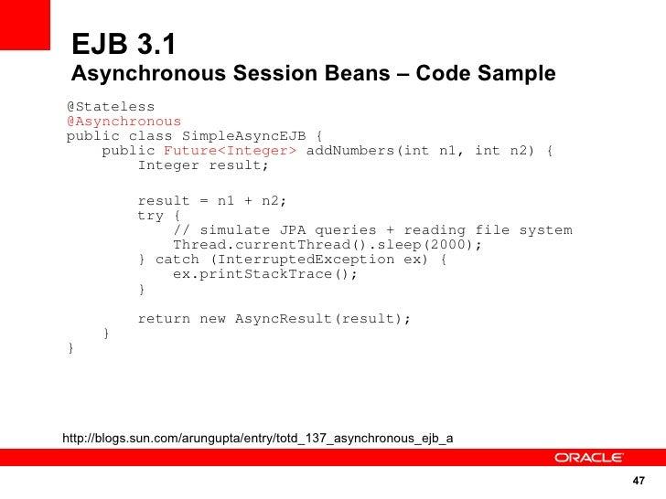 EJB 3.1  Asynchronous Session Beans – Code Sample @Stateless @Asynchronous public class SimpleAsyncEJB {     public Future...