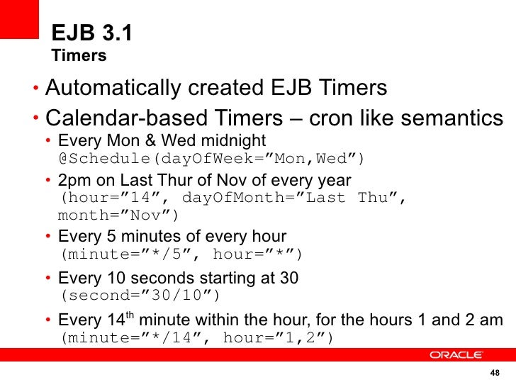 EJB 3.1  Timers • Automatically created EJB Timers • Calendar-based Timers – cron like semantics  • Every Mon & Wed midnig...