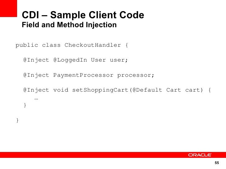 CDI – Sample Client Code     Field and Method Injection  public class CheckoutHandler {      @Inject @LoggedIn User user; ...