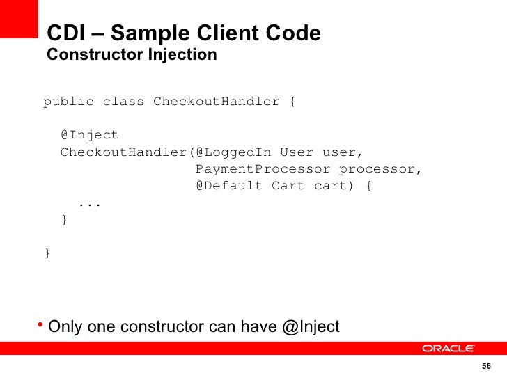 CDI – Sample Client Code  Constructor Injection  public class CheckoutHandler {      @Inject     CheckoutHandler(@LoggedIn...