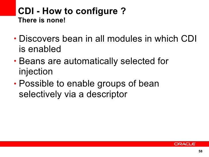 CDI - How to configure ?  There is none!  • Discovers bean in all modules in which CDI   is enabled • Beans are automatica...