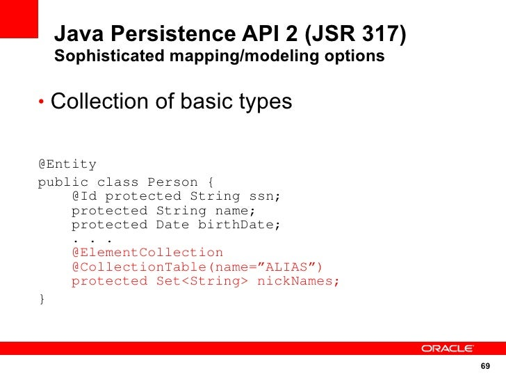 Java Persistence API 2 (JSR 317)  Sophisticated mapping/modeling options  • Collection of basic types   @Entity public cla...