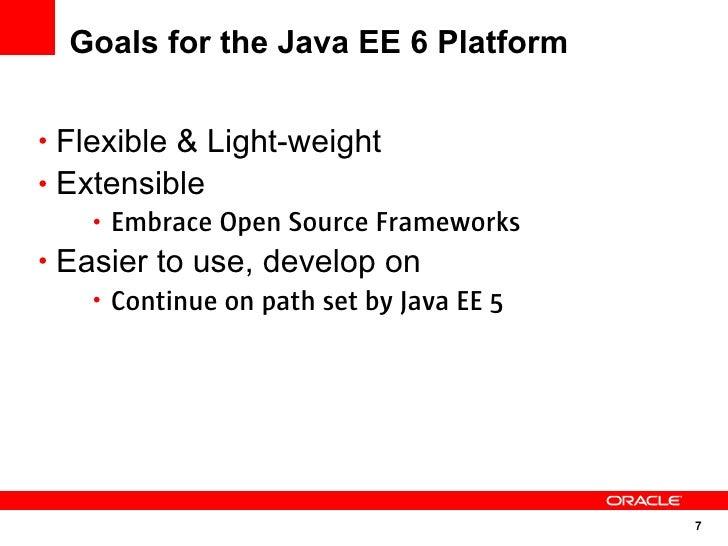 Goals for the Java EE 6 Platform   • Flexible & Light-weight • Extensible      • Embrace Open Source Frameworks • Easier t...