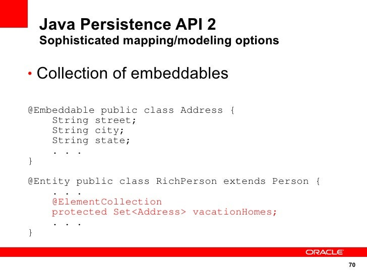 Java Persistence API 2  Sophisticated mapping/modeling options  • Collection of embeddables  @Embeddable public class Addr...