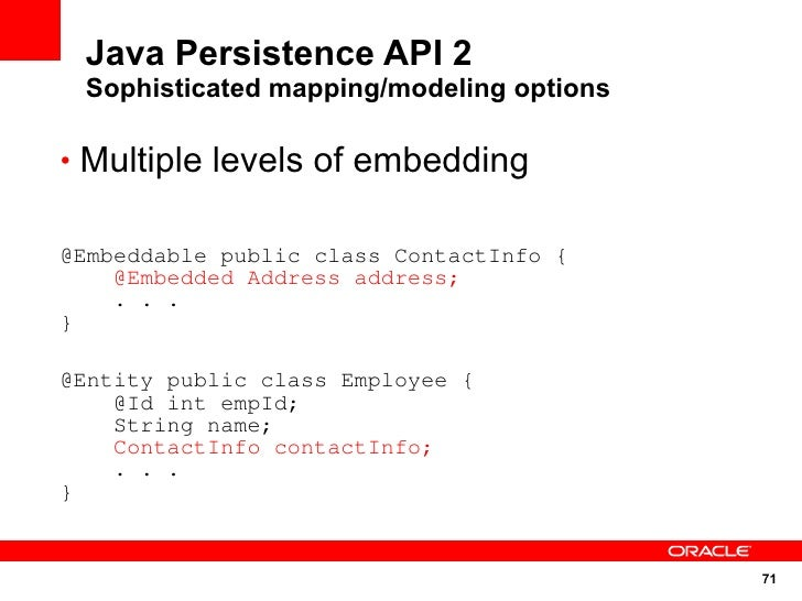 Java Persistence API 2  Sophisticated mapping/modeling options  • Multiple levels of embedding   @Embeddable public class ...