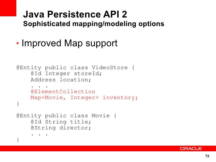Java Persistence API 2  Sophisticated mapping/modeling options  • Improved Map support  @Entity public class VideoStore { ...