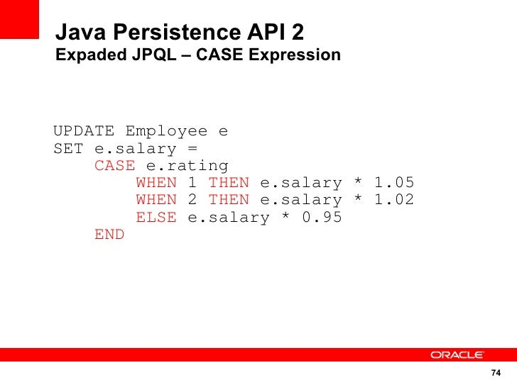 Java Persistence API 2 Expaded JPQL – CASE Expression    UPDATE Employee e SET e.salary =     CASE e.rating         WHEN 1...