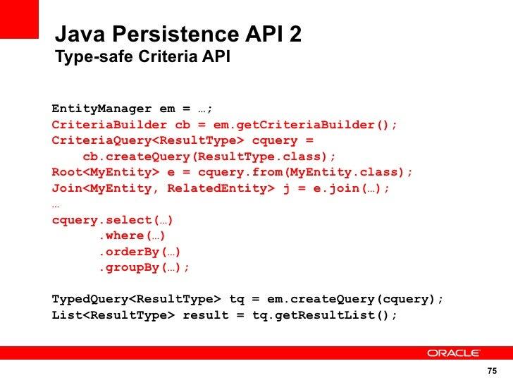 Java Persistence API 2 Type-safe Criteria API  EntityManager em = …; CriteriaBuilder cb = em.getCriteriaBuilder(); Criteri...