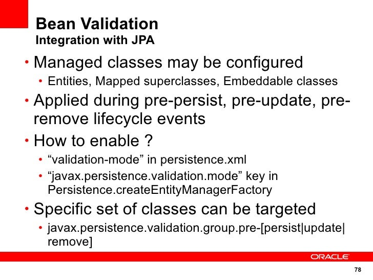 Bean Validation  Integration with JPA • Managed classes may be configured  • Entities, Mapped superclasses, Embeddable cla...