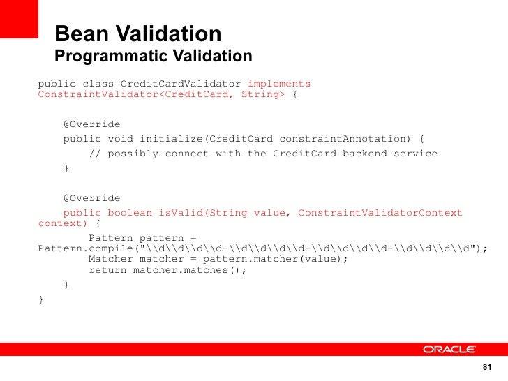 Bean Validation   Programmatic Validation public class CreditCardValidator implements ConstraintValidator<CreditCard, Stri...