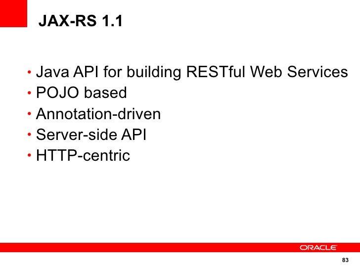 JAX-RS 1.1   • Java API for building RESTful Web Services • POJO based • Annotation-driven • Server-side API • HTTP-centri...