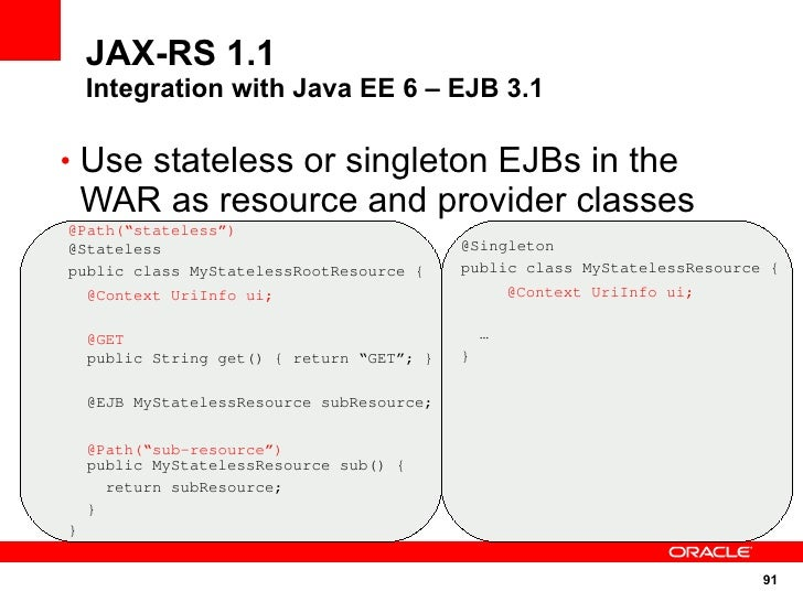 JAX-RS 1.1     Integration with Java EE 6 – EJB 3.1  • Use stateless or singleton EJBs in the     WAR as resource and prov...