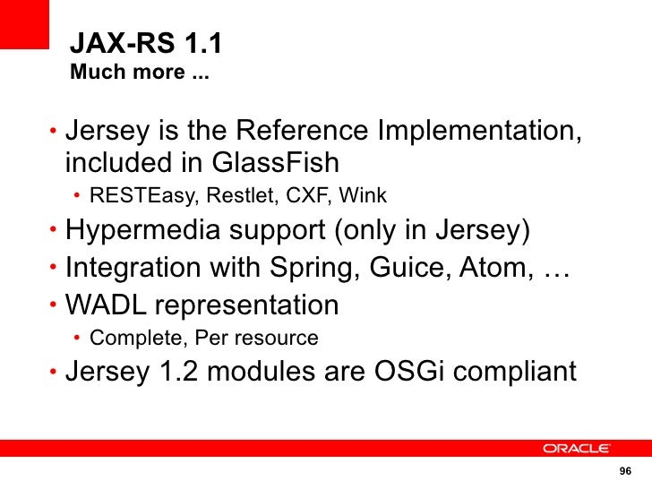 JAX-RS 1.1  Much more ...  • Jersey is the Reference Implementation,  included in GlassFish  • RESTEasy, Restlet, CXF, Win...