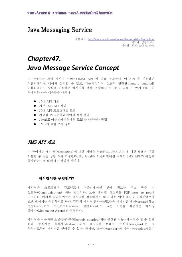 - 1 - Java Messaging Service 원본 주소 : http://docs.oracle.com/javaee/6/tutorial/doc/bncdq.html 번역자 : 김형석 수석 번역일 : 2013 년 06 ...