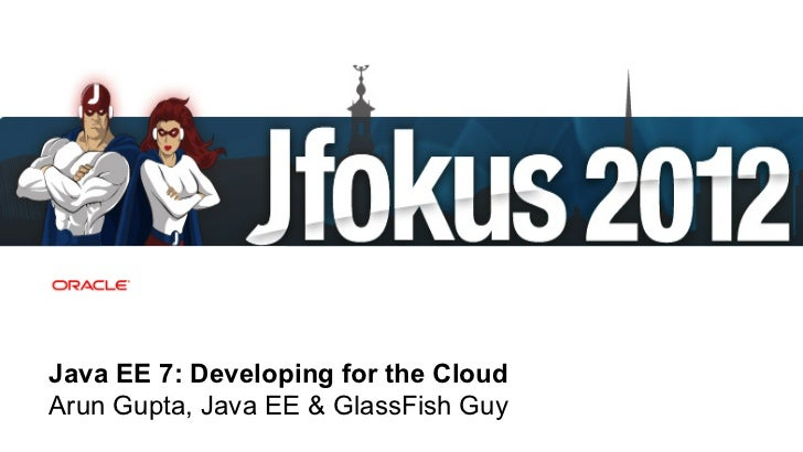 Java EE 7: Developing for the CloudArun Gupta, Java EE & GlassFish Guy 1   Copyright © 2012, Oracle and/or its affiliates....